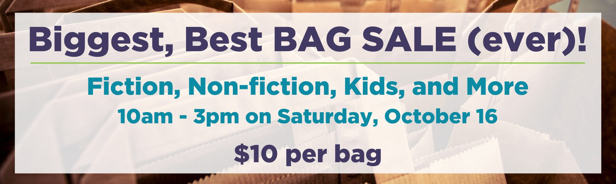 Biggest, Best Bag Sale (ever)! Fiction, Non-fiction, Kids, and more. 10am-3pm on Saturday, October 16. $10 per bag.